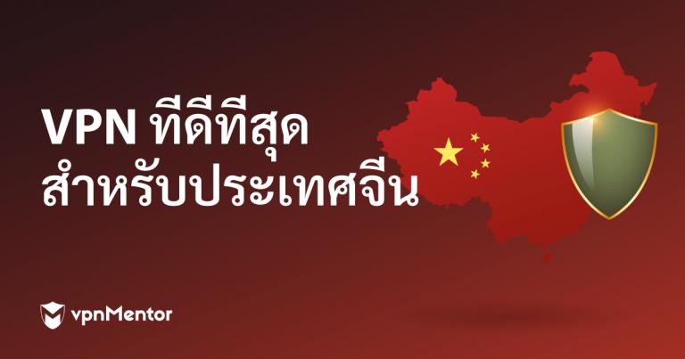 VPN ที่ดีที่สุดสำหรับประเทศจีน